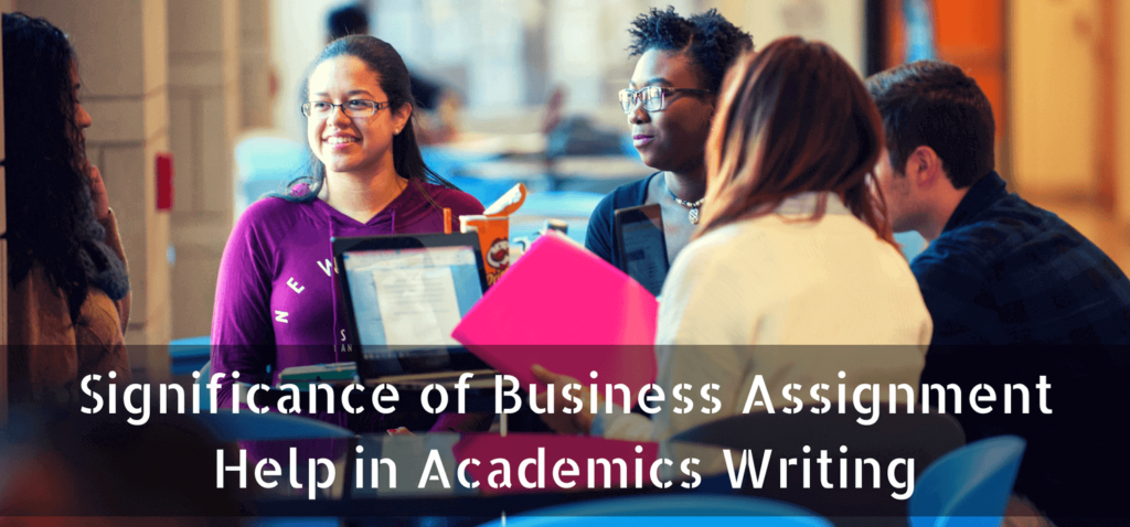 Significance of business Assignment Help in Academics Writing